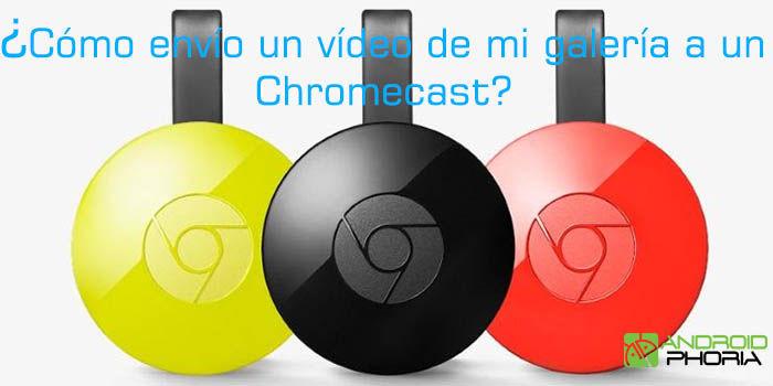 como envio un video de la galeria a un chromecast